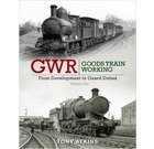 GWR Goods Train Working: From Development to Guard Duties Vol 1